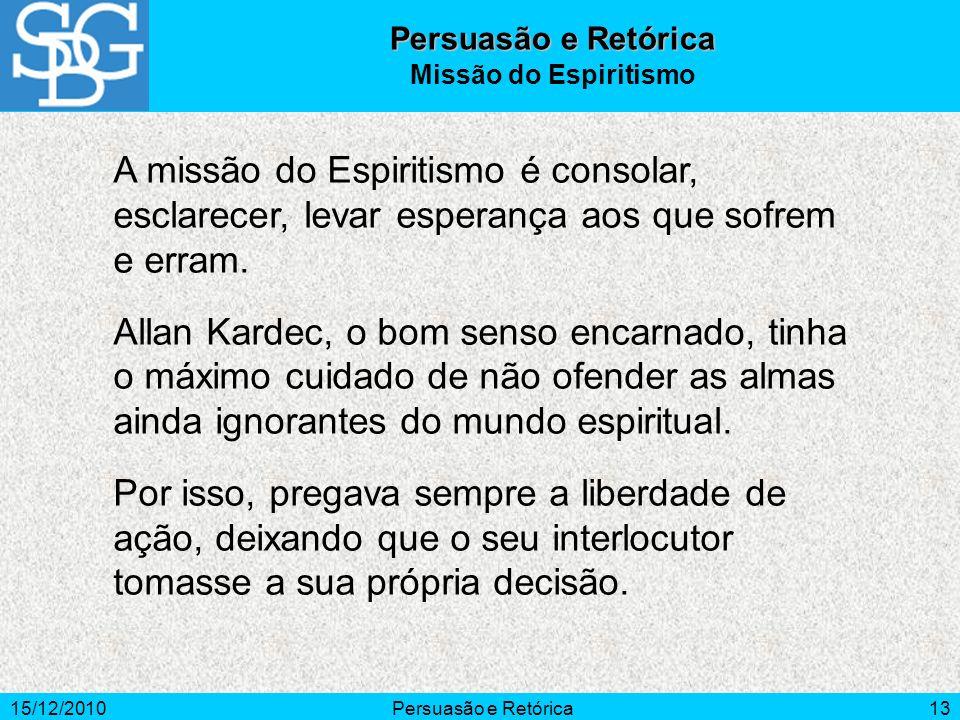 15/12/2010Persuasão e Retórica13 A missão do Espiritismo é consolar, esclarecer, levar esperança aos que sofrem e erram. Allan Kardec, o bom senso enc