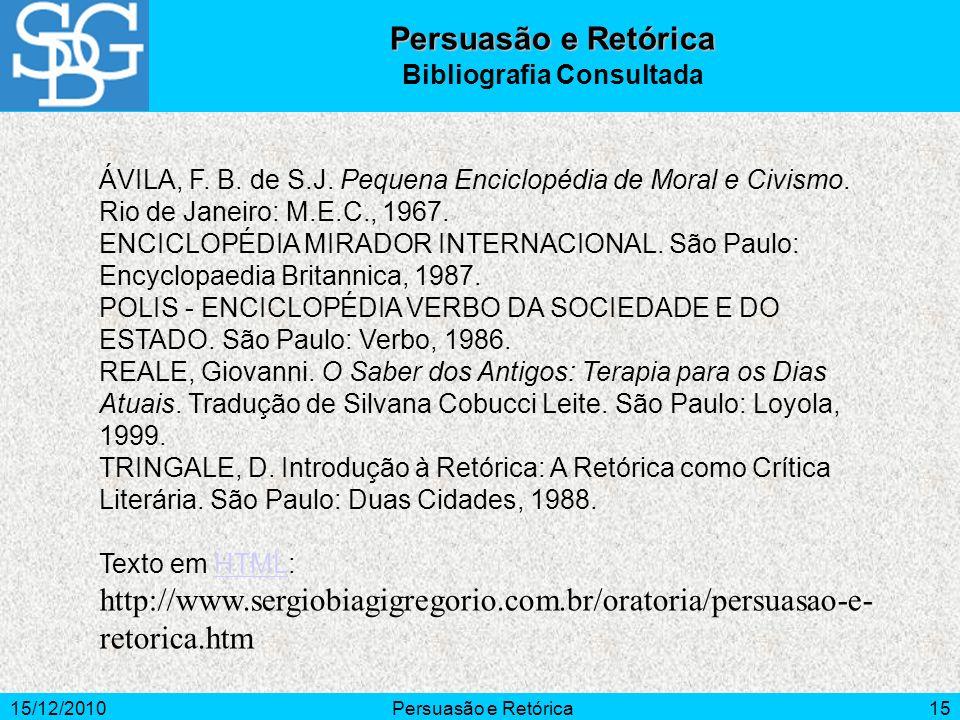 15/12/2010Persuasão e Retórica15 Persuasão e Retórica Bibliografia Consultada ÁVILA, F. B. de S.J. Pequena Enciclopédia de Moral e Civismo. Rio de Jan