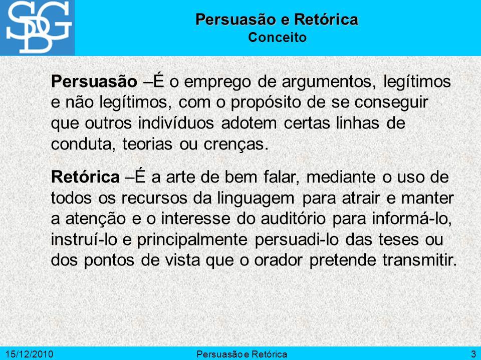 15/12/2010Persuasão e Retórica3 Conceito Persuasão –É o emprego de argumentos, legítimos e não legítimos, com o propósito de se conseguir que outros i