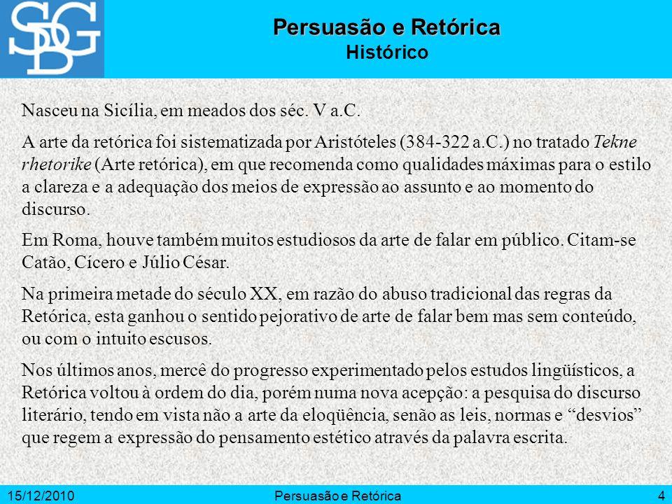 15/12/2010Persuasão e Retórica4 Nasceu na Sicília, em meados dos séc. V a.C. A arte da retórica foi sistematizada por Aristóteles (384-322 a.C.) no tr