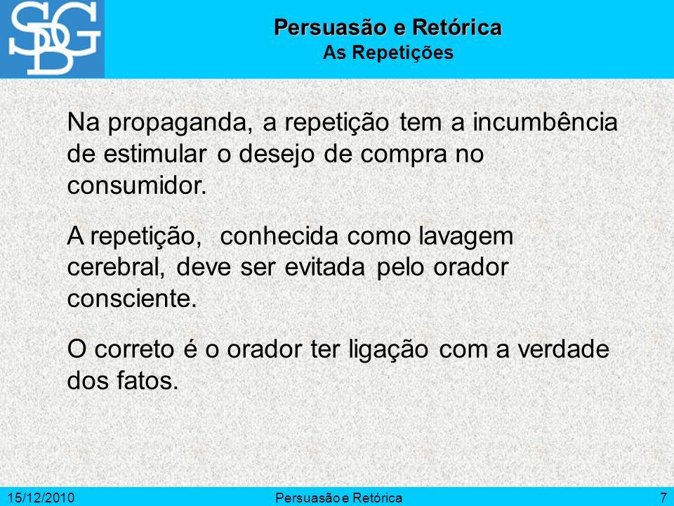 15/12/2010Persuasão e Retórica7 Na propaganda, a repetição tem a incumbência de estimular o desejo de compra no consumidor. A repetição, conhecida com