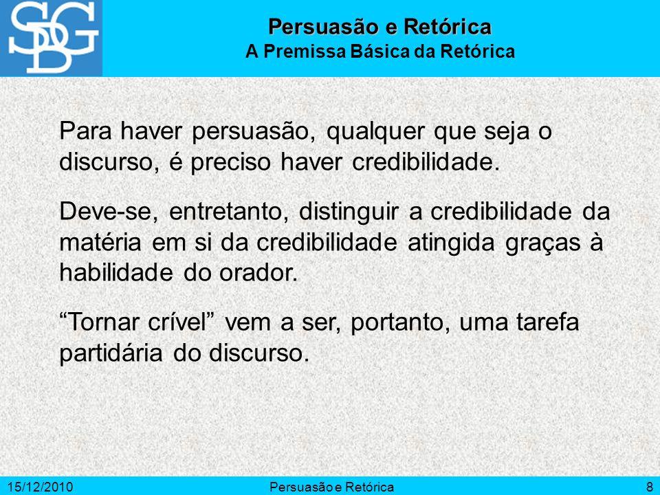 15/12/2010Persuasão e Retórica8 Para haver persuasão, qualquer que seja o discurso, é preciso haver credibilidade. Deve-se, entretanto, distinguir a c