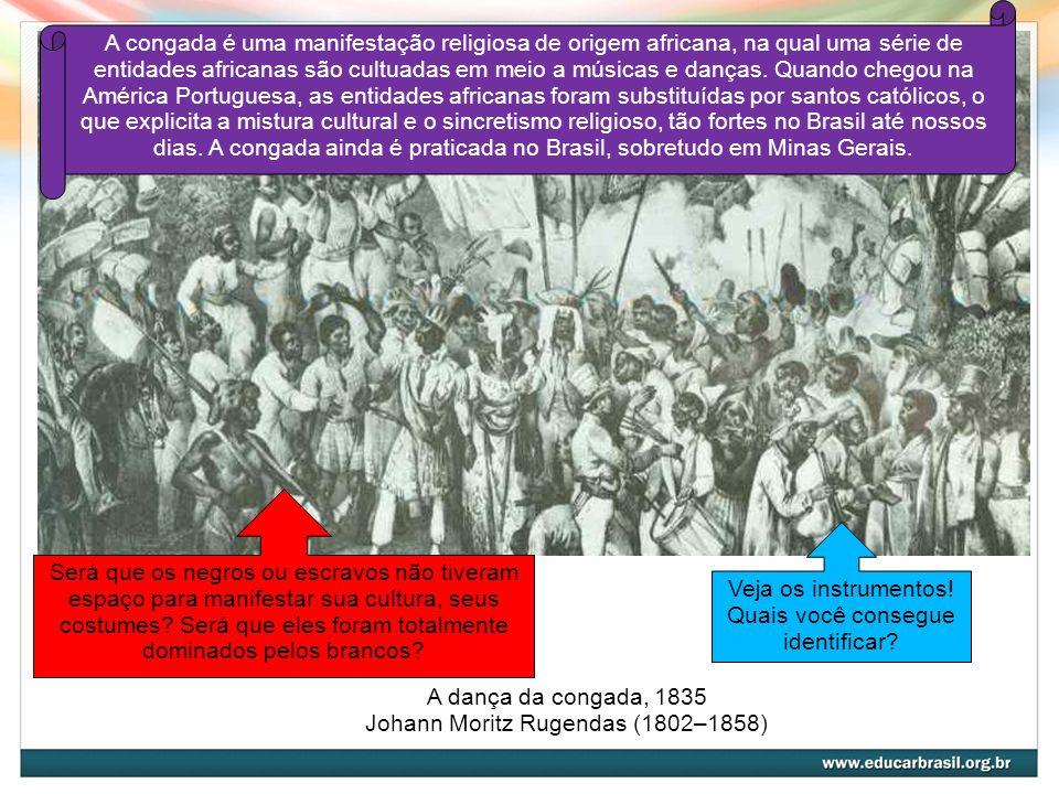 Jogar Capoeira - Danse de la guerre, 1835 Johann Moritz Rugendas (1802–1858) Aqui temos outro exemplo de manifestação cultural praticada pelos negros, a capoeira.