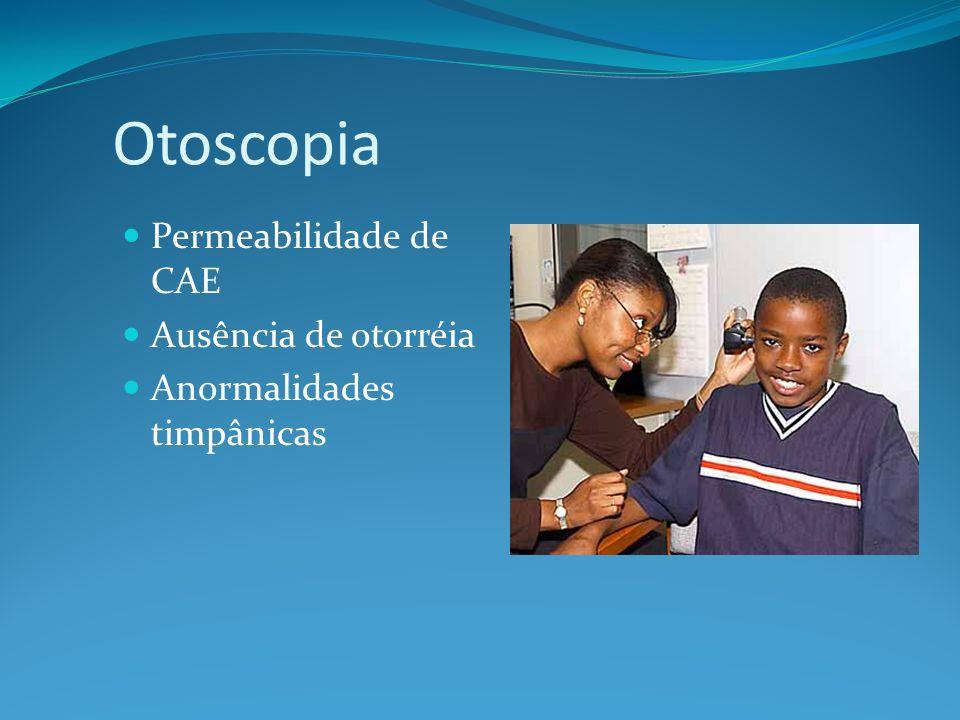 Otoscopia Permeabilidade de CAE Ausência de otorréia Anormalidades timpânicas