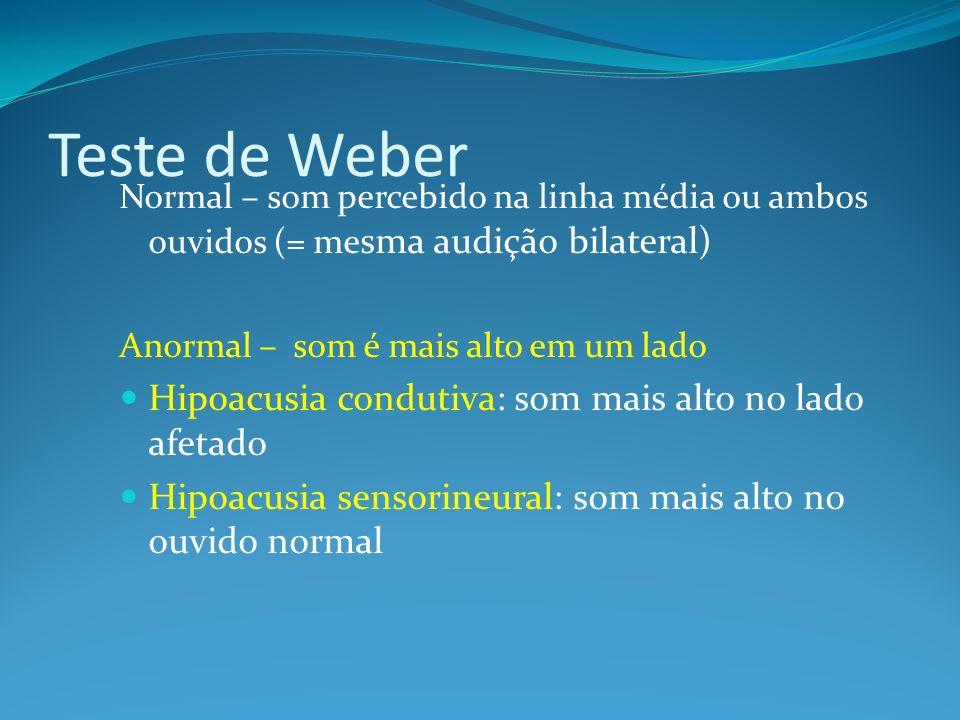 Teste de Weber Normal – som percebido na linha média ou ambos ouvidos (= me sma audição bilateral) Anormal – som é mais alto em um lado Hipoacusia con