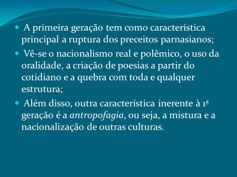 A primeira geração tem como característica principal a ruptura dos preceitos parnasianos; Vê-se o nacionalismo real e polêmico, o uso da oralidade, a