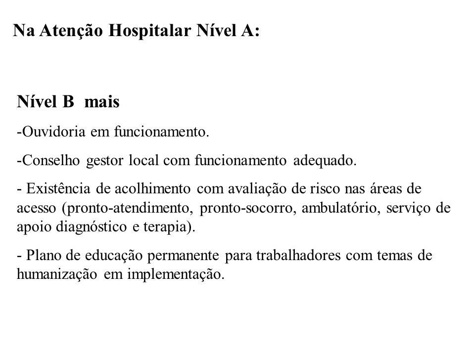 Na Atenção Hospitalar Nível A: Nível B mais -Ouvidoria em funcionamento. -Conselho gestor local com funcionamento adequado. - Existência de acolhiment