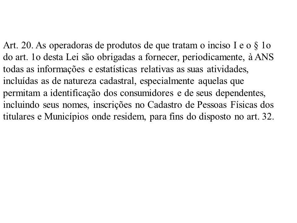 Art. 20. As operadoras de produtos de que tratam o inciso I e o § 1o do art. 1o desta Lei são obrigadas a fornecer, periodicamente, à ANS todas as inf