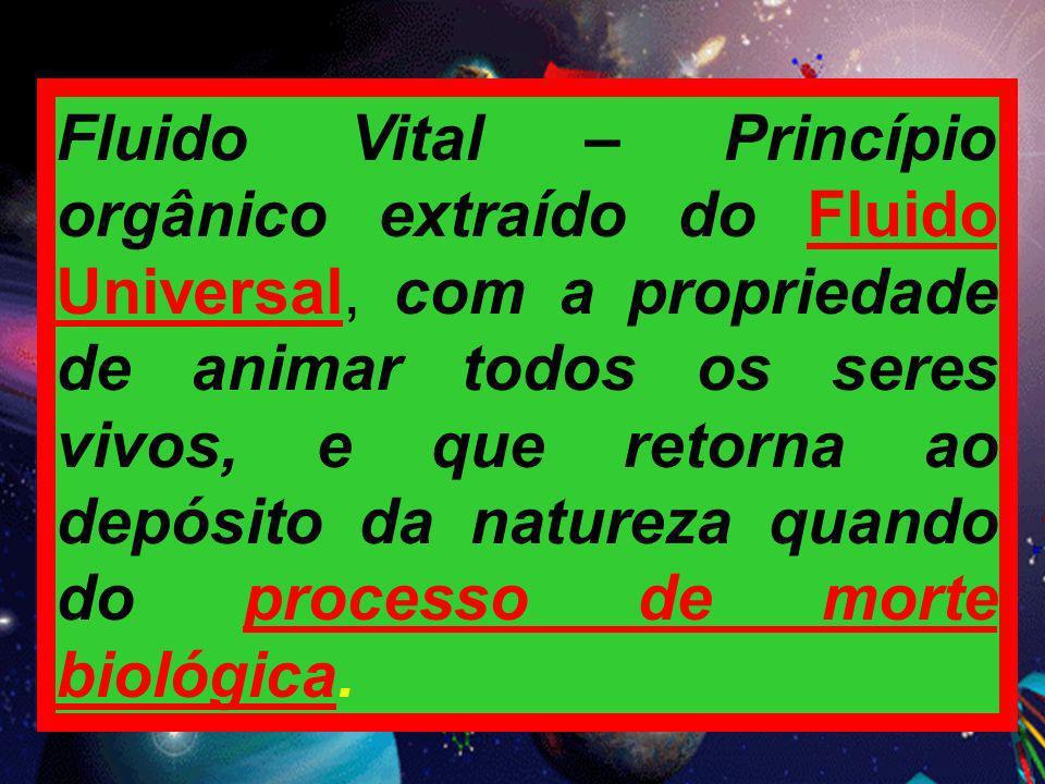 Fluido Vital – Princípio orgânico extraído do Fluido Universal, com a propriedade de animar todos os seres vivos, e que retorna ao depósito da natureza quando do processo de morte biológica.