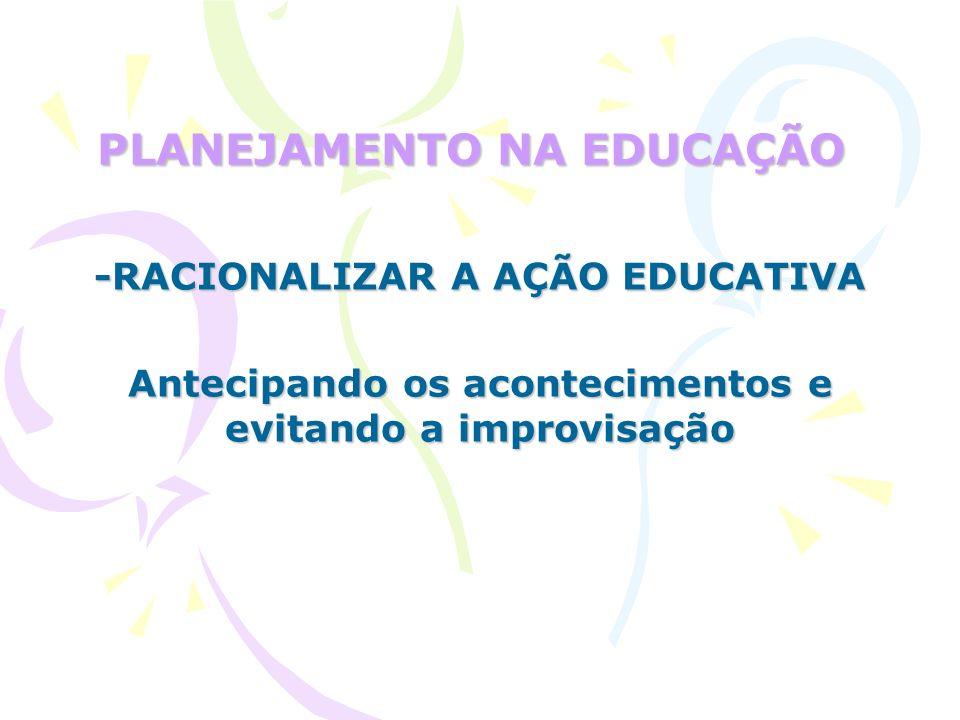 PLANEJAMENTO NA EDUCAÇÃO -RACIONALIZAR A AÇÃO EDUCATIVA Antecipando os acontecimentos e evitando a improvisação