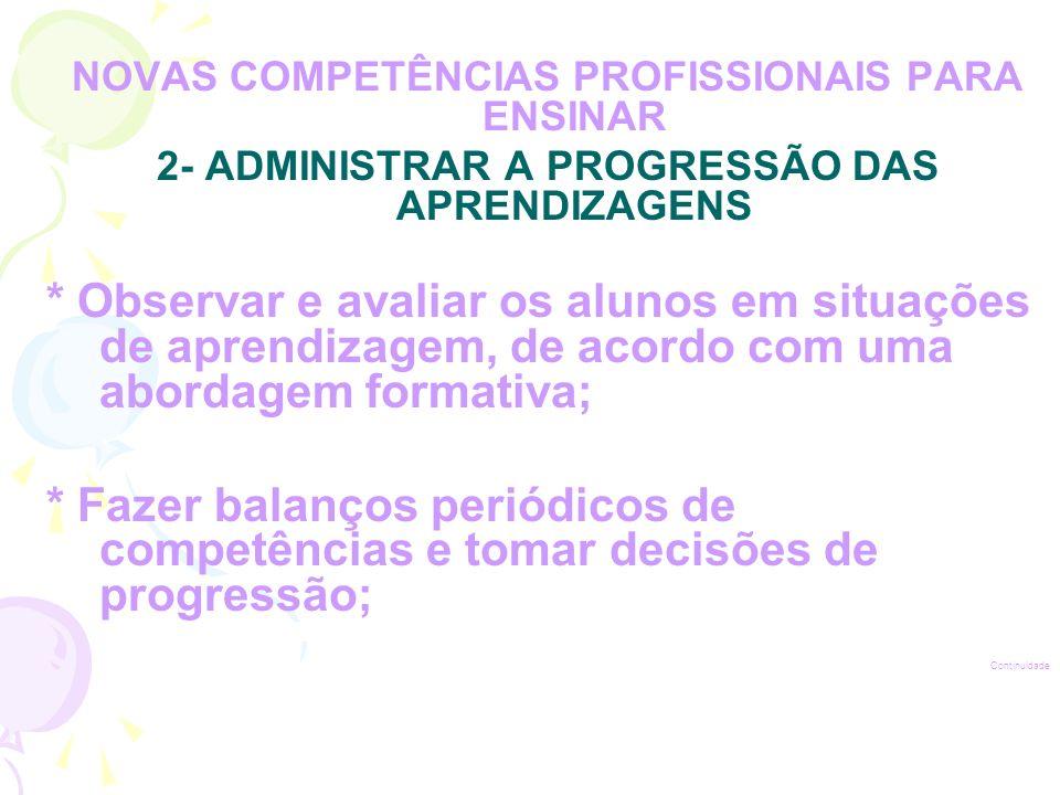 NOVAS COMPETÊNCIAS PROFISSIONAIS PARA ENSINAR 2- ADMINISTRAR A PROGRESSÃO DAS APRENDIZAGENS * Observar e avaliar os alunos em situações de aprendizagem, de acordo com uma abordagem formativa; * Fazer balanços periódicos de competências e tomar decisões de progressão; Continuidade