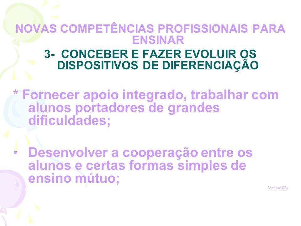 NOVAS COMPETÊNCIAS PROFISSIONAIS PARA ENSINAR 3- CONCEBER E FAZER EVOLUIR OS DISPOSITIVOS DE DIFERENCIAÇÃO * Fornecer apoio integrado, trabalhar com alunos portadores de grandes dificuldades; Desenvolver a cooperação entre os alunos e certas formas simples de ensino mútuo; Continuidade