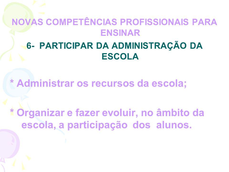 NOVAS COMPETÊNCIAS PROFISSIONAIS PARA ENSINAR 6- PARTICIPAR DA ADMINISTRAÇÃO DA ESCOLA * Administrar os recursos da escola; * Organizar e fazer evoluir, no âmbito da escola, a participação dos alunos.