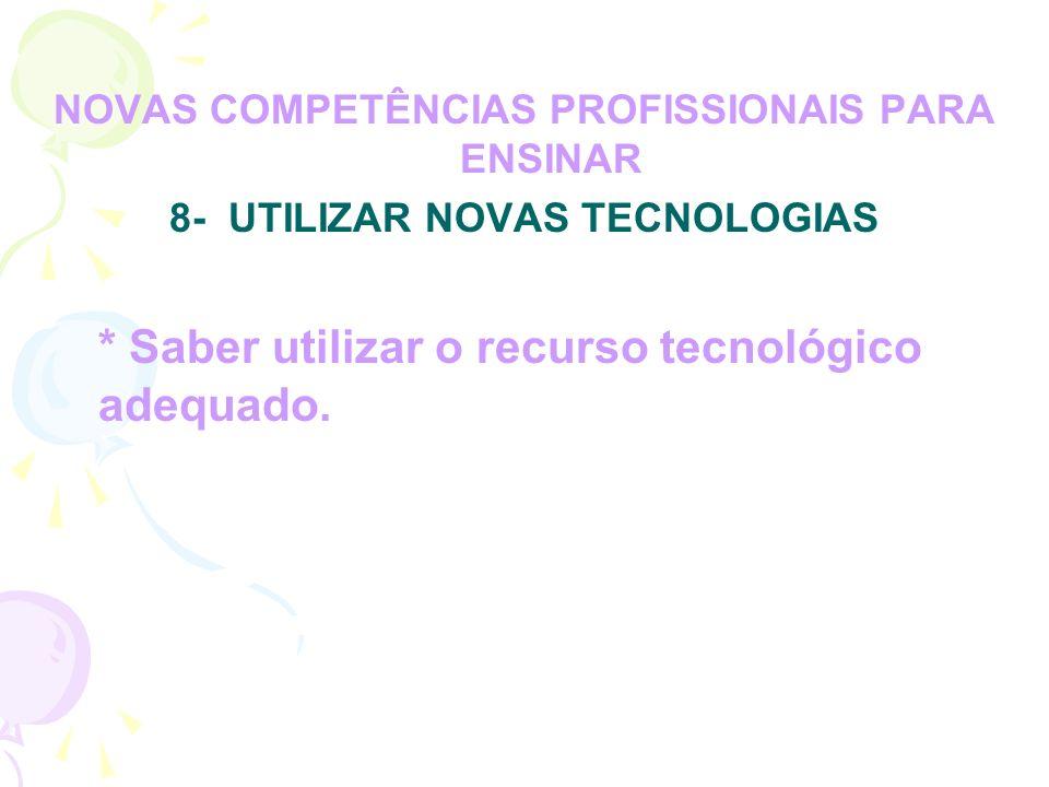 NOVAS COMPETÊNCIAS PROFISSIONAIS PARA ENSINAR 8- UTILIZAR NOVAS TECNOLOGIAS * Saber utilizar o recurso tecnológico adequado.