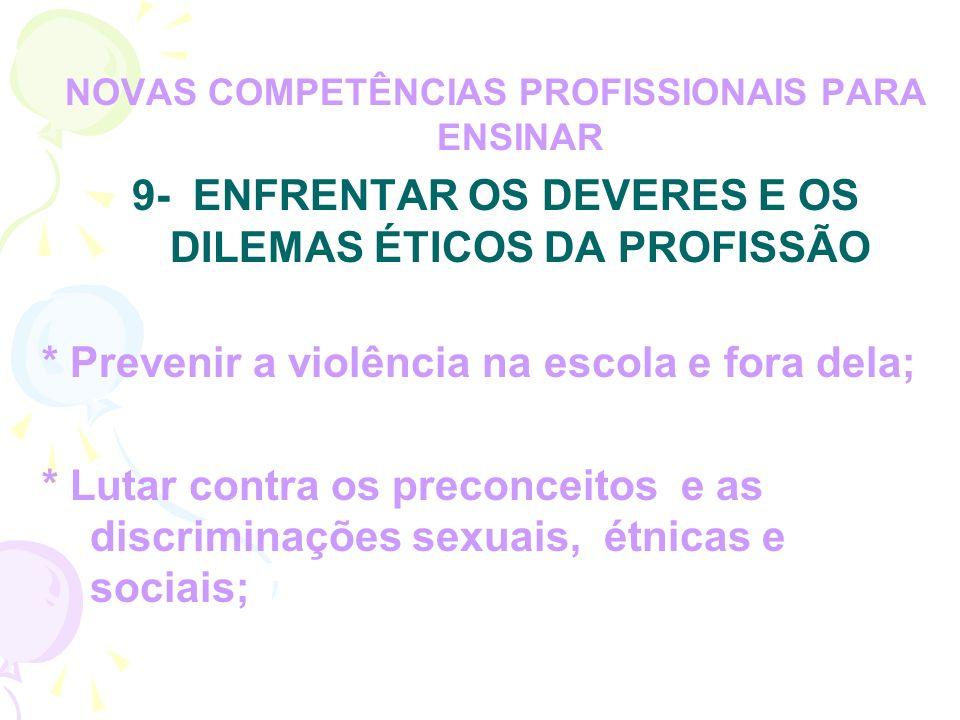 NOVAS COMPETÊNCIAS PROFISSIONAIS PARA ENSINAR 9- ENFRENTAR OS DEVERES E OS DILEMAS ÉTICOS DA PROFISSÃO * Prevenir a violência na escola e fora dela; * Lutar contra os preconceitos e as discriminações sexuais, étnicas e sociais;
