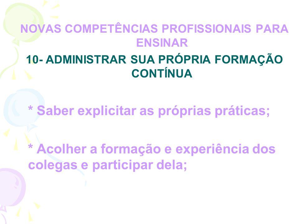 NOVAS COMPETÊNCIAS PROFISSIONAIS PARA ENSINAR 10- ADMINISTRAR SUA PRÓPRIA FORMAÇÃO CONTÍNUA * Saber explicitar as próprias práticas; * Acolher a formação e experiência dos colegas e participar dela;