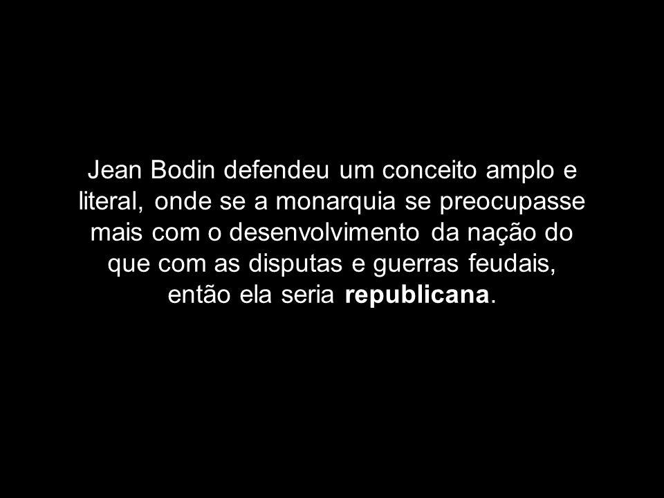 Jean Bodin defendeu um conceito amplo e literal, onde se a monarquia se preocupasse mais com o desenvolvimento da nação do que com as disputas e guerr