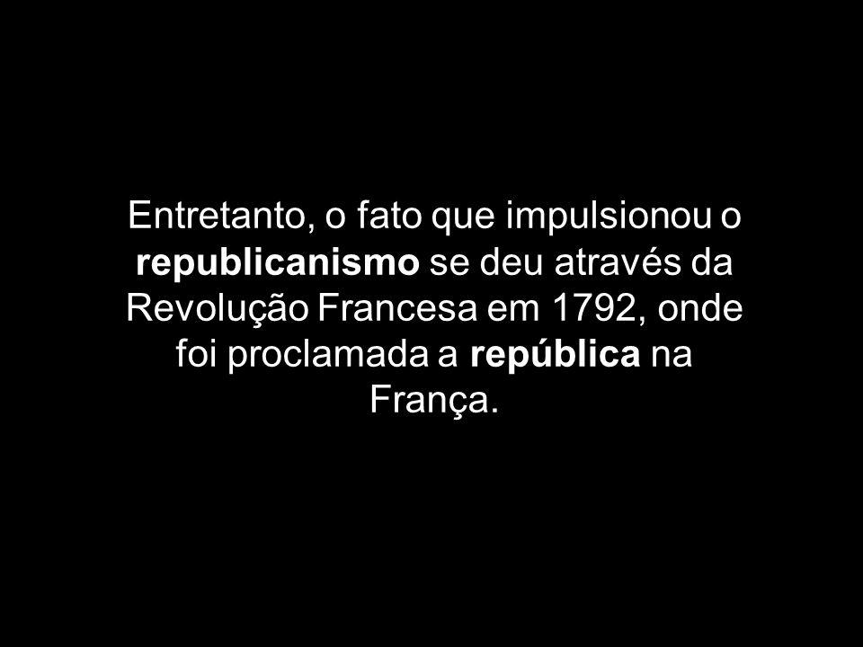 Entretanto, o fato que impulsionou o republicanismo se deu através da Revolução Francesa em 1792, onde foi proclamada a república na França.