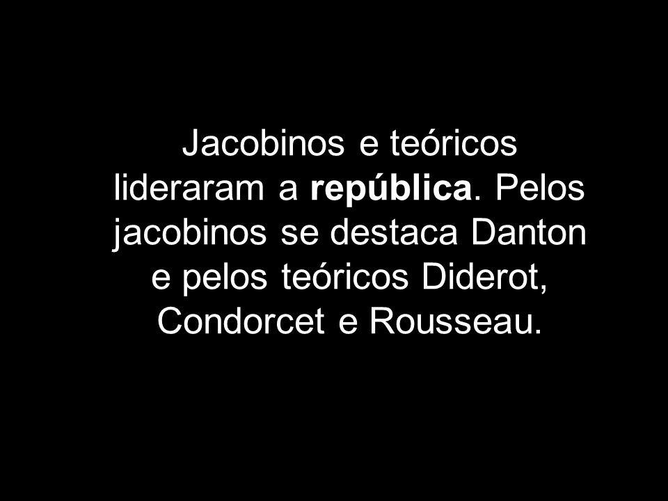 Jacobinos e teóricos lideraram a república. Pelos jacobinos se destaca Danton e pelos teóricos Diderot, Condorcet e Rousseau.