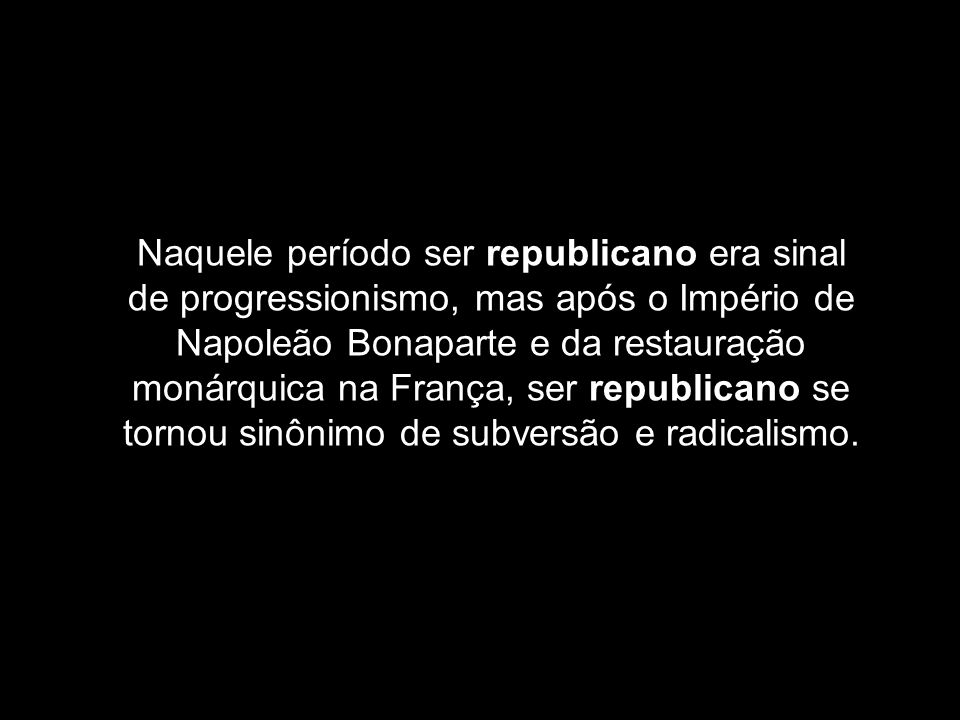 Naquele período ser republicano era sinal de progressionismo, mas após o Império de Napoleão Bonaparte e da restauração monárquica na França, ser repu