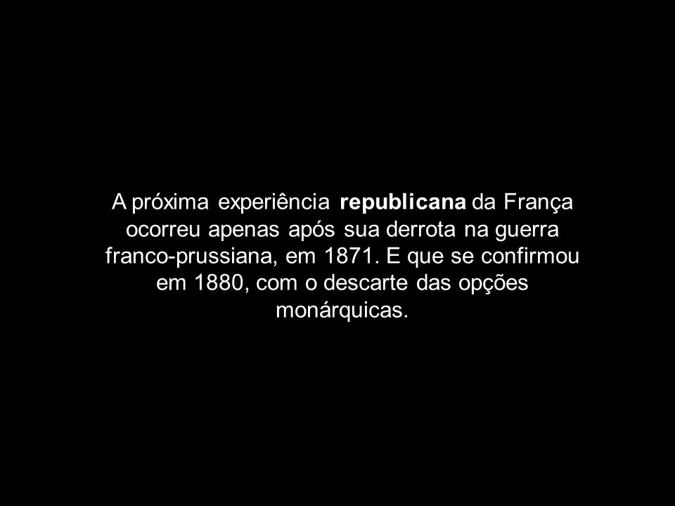A próxima experiência republicana da França ocorreu apenas após sua derrota na guerra franco-prussiana, em 1871. E que se confirmou em 1880, com o des