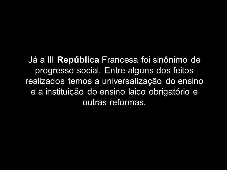 Já a III República Francesa foi sinônimo de progresso social. Entre alguns dos feitos realizados temos a universalização do ensino e a instituição do