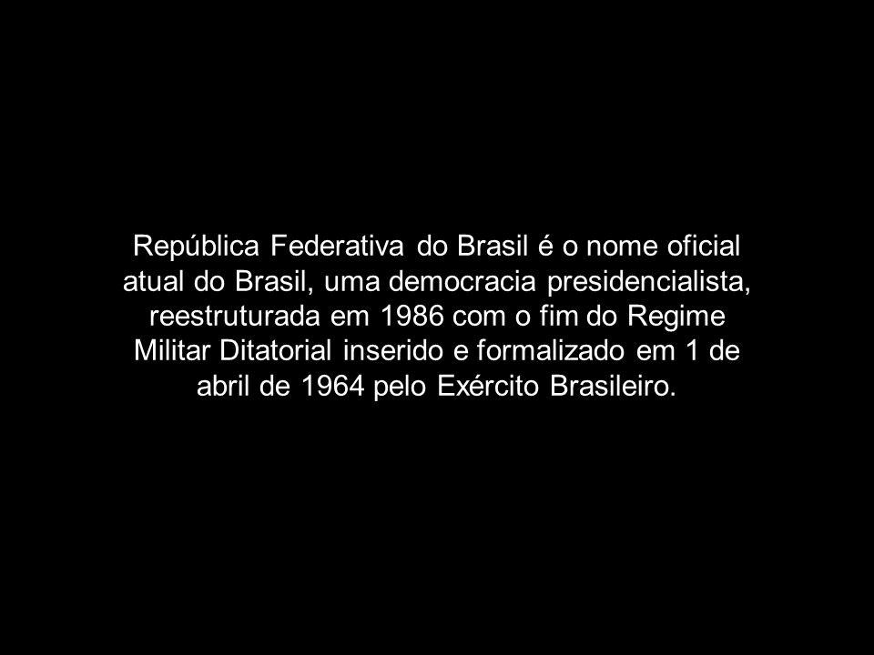 República Federativa do Brasil é o nome oficial atual do Brasil, uma democracia presidencialista, reestruturada em 1986 com o fim do Regime Militar Di