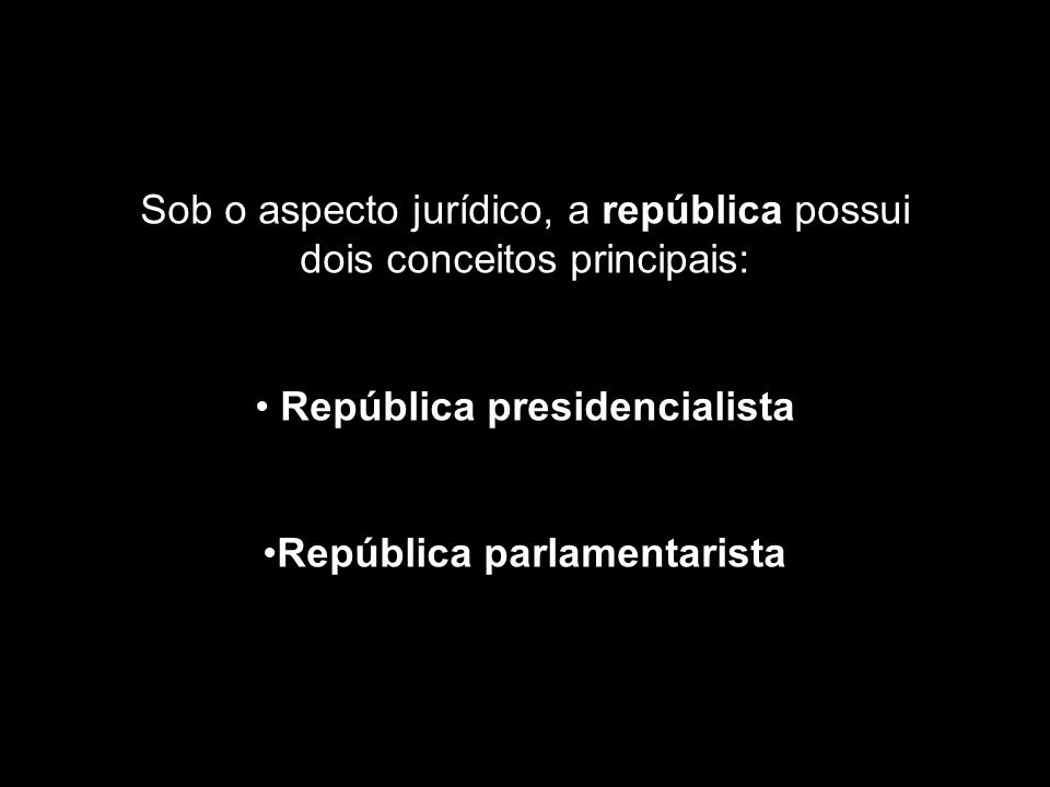 Sob o aspecto jurídico, a república possui dois conceitos principais: República presidencialista República parlamentarista