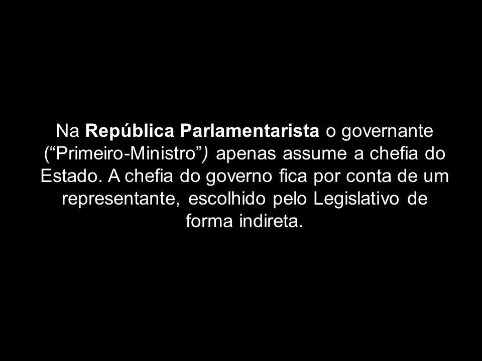 Na República Parlamentarista o governante (Primeiro-Ministro) apenas assume a chefia do Estado. A chefia do governo fica por conta de um representante