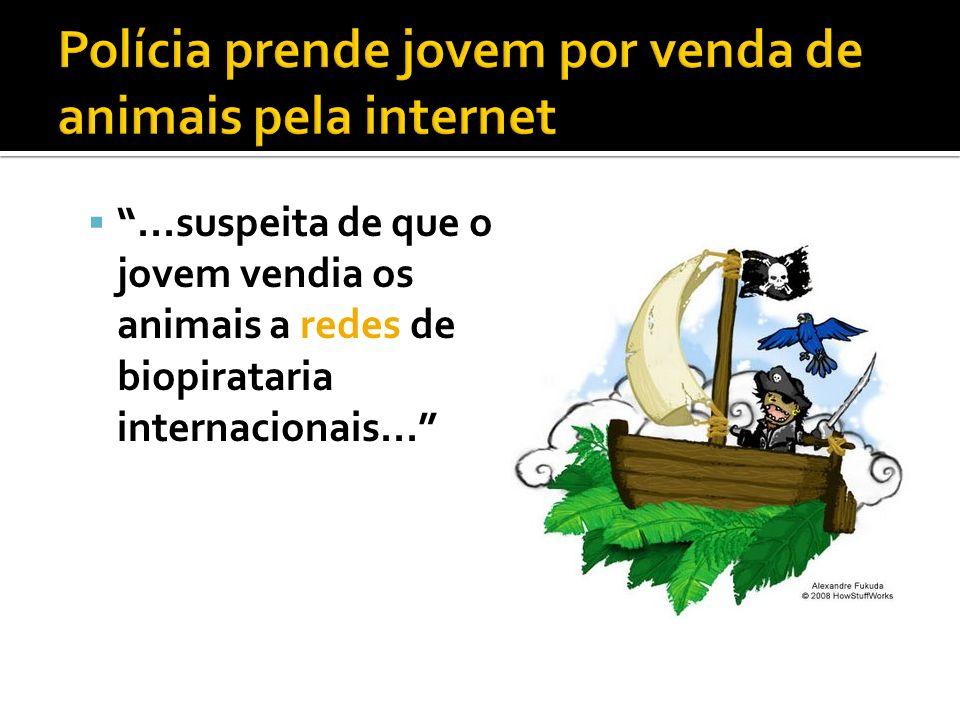 ...suspeita de que o jovem vendia os animais a redes de biopirataria internacionais...