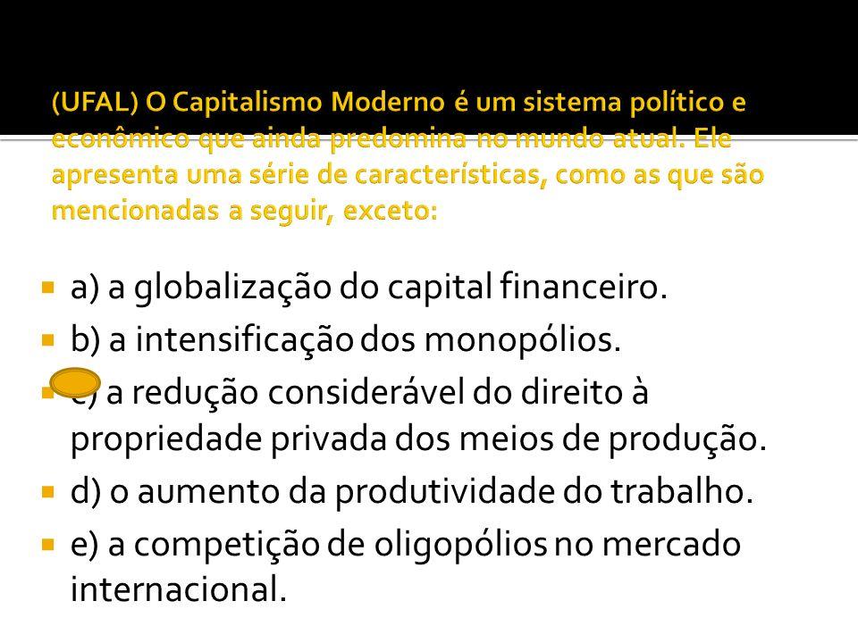 a) a globalização do capital financeiro. b) a intensificação dos monopólios. c) a redução considerável do direito à propriedade privada dos meios de p