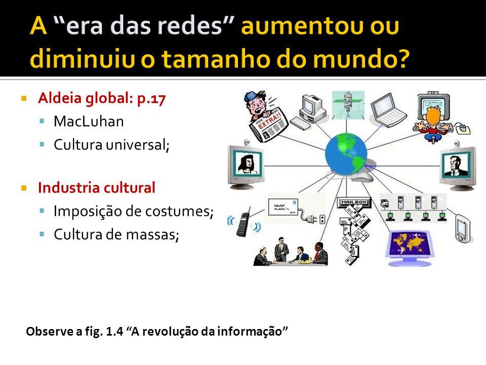 Aldeia global: p.17 MacLuhan Cultura universal; Industria cultural Imposição de costumes; Cultura de massas; Observe a fig. 1.4 A revolução da informa