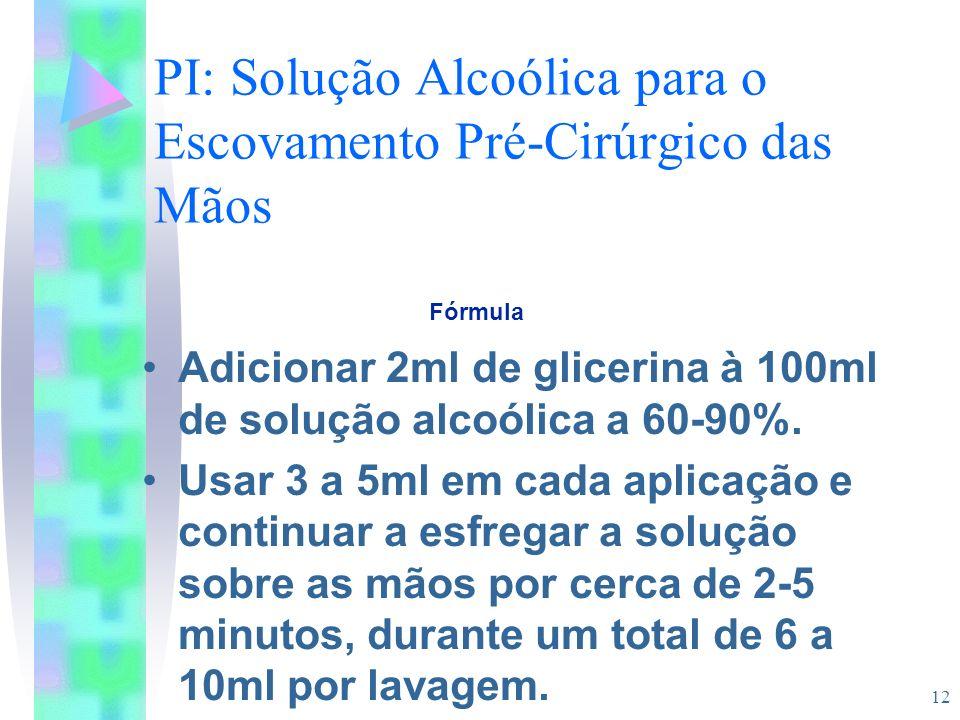 12 PI: Solução Alcoólica para o Escovamento Pré-Cirúrgico das Mãos Adicionar 2ml de glicerina à 100ml de solução alcoólica a 60-90%. Usar 3 a 5ml em c