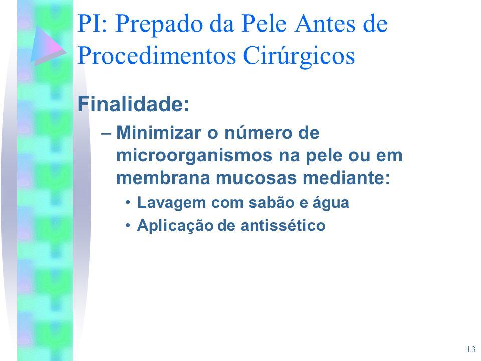 13 PI: Prepado da Pele Antes de Procedimentos Cirúrgicos Finalidade: –Minimizar o número de microorganismos na pele ou em membrana mucosas mediante: L