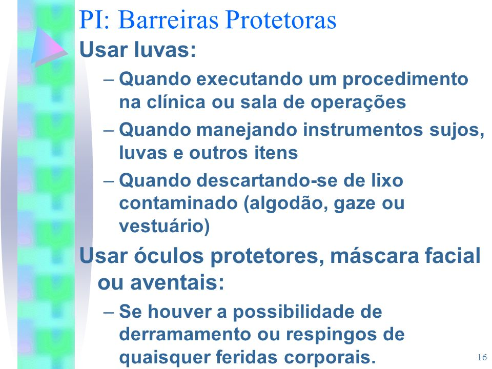16 PI: Barreiras Protetoras Usar luvas: –Quando executando um procedimento na clínica ou sala de operações –Quando manejando instrumentos sujos, luvas
