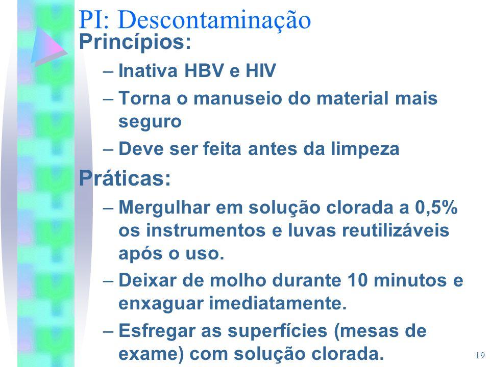 19 PI: Descontaminação Princípios: –Inativa HBV e HIV –Torna o manuseio do material mais seguro –Deve ser feita antes da limpeza Práticas: –Mergulhar