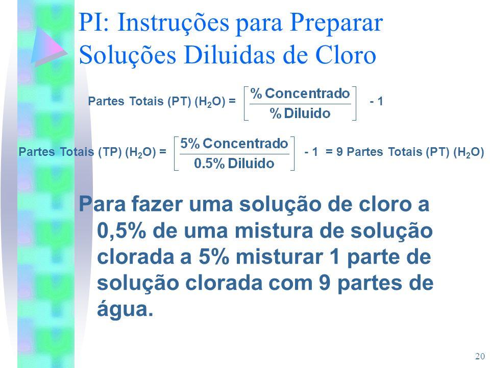 20 PI: Instruções para Preparar Soluções Diluidas de Cloro Para fazer uma solução de cloro a 0,5% de uma mistura de solução clorada a 5% misturar 1 pa
