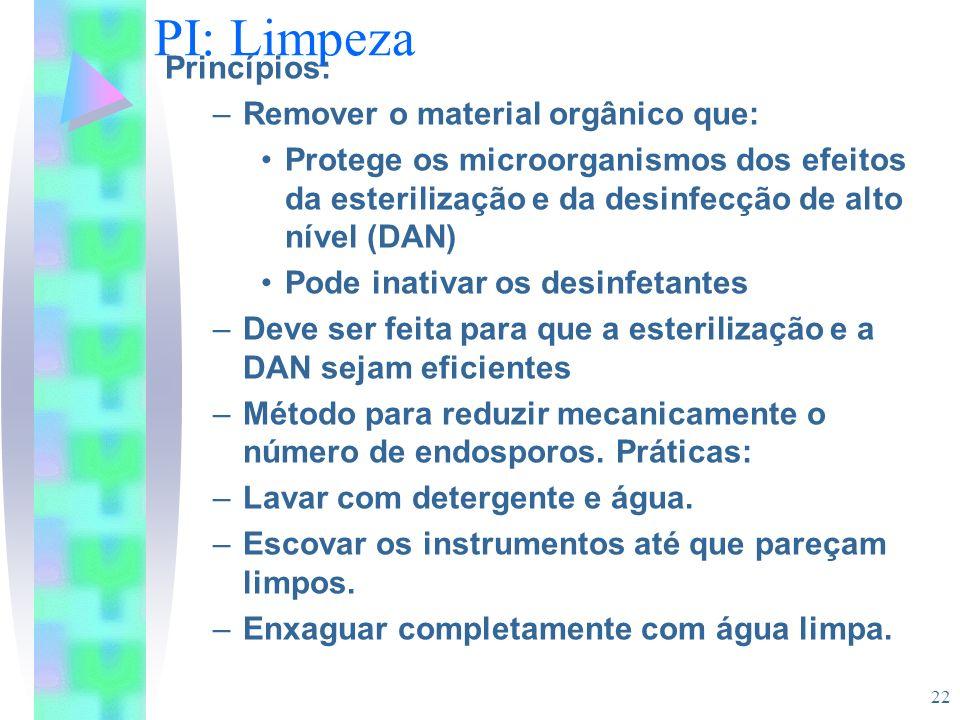 22 PI: Limpeza Princípios: –Remover o material orgânico que: Protege os microorganismos dos efeitos da esterilização e da desinfecção de alto nível (D