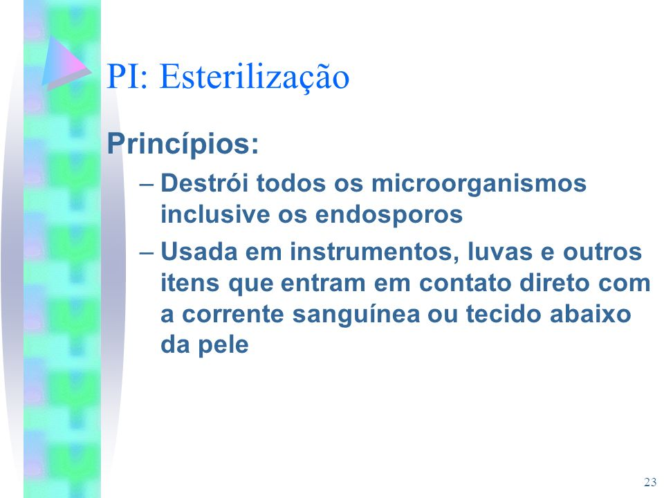 23 PI: Esterilização Princípios: –Destrói todos os microorganismos inclusive os endosporos –Usada em instrumentos, luvas e outros itens que entram em