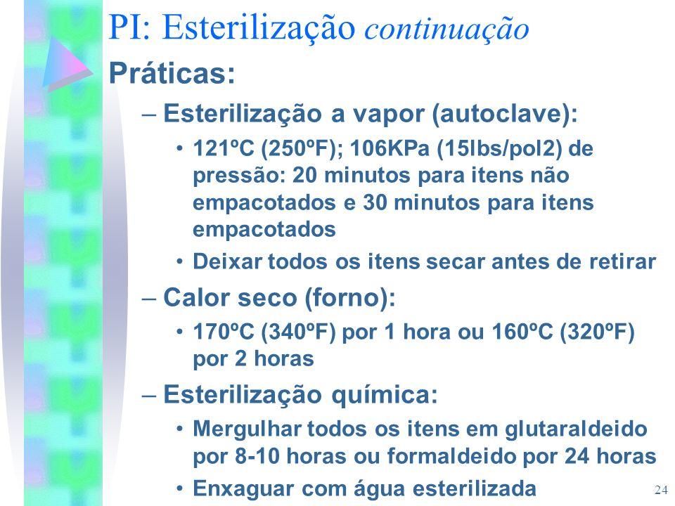 24 PI: Esterilização continuação Práticas: –Esterilização a vapor (autoclave): 121ºC (250ºF); 106KPa (15lbs/pol2) de pressão: 20 minutos para itens nã