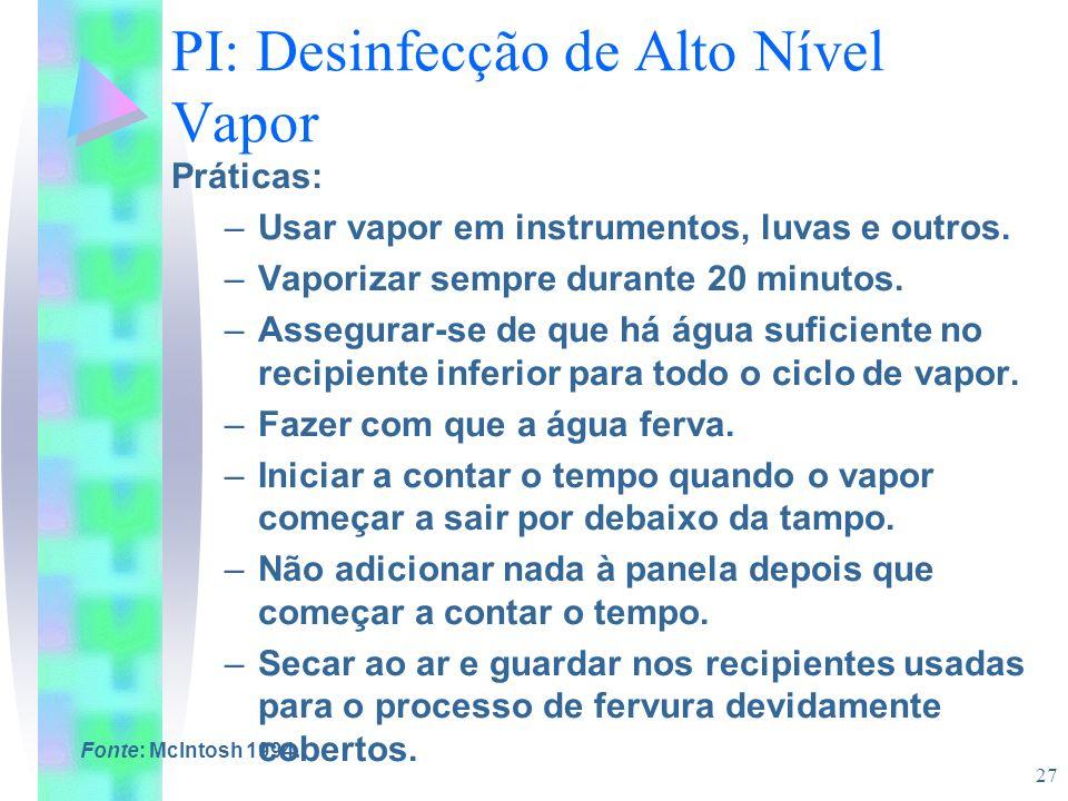 27 PI: Desinfecção de Alto Nível Vapor Práticas: –Usar vapor em instrumentos, luvas e outros. –Vaporizar sempre durante 20 minutos. –Assegurar-se de q