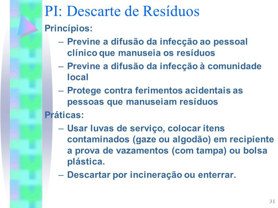 31 PI: Descarte de Resíduos Princípios: –Previne a difusão da infecção ao pessoal clínico que manuseia os resíduos –Previne a difusão da infecção à co
