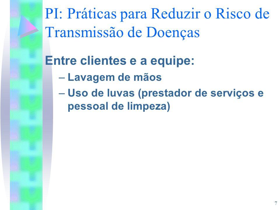 7 PI: Práticas para Reduzir o Risco de Transmissão de Doenças Entre clientes e a equipe: –Lavagem de mãos –Uso de luvas (prestador de serviços e pesso