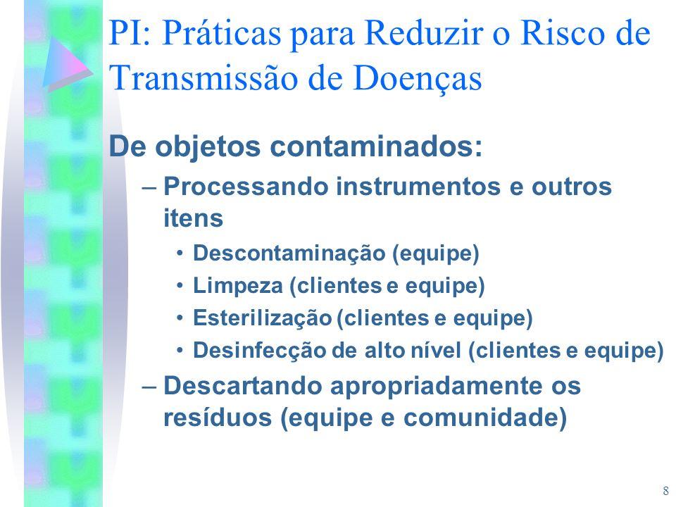 8 PI: Práticas para Reduzir o Risco de Transmissão de Doenças De objetos contaminados: –Processando instrumentos e outros itens Descontaminação (equip
