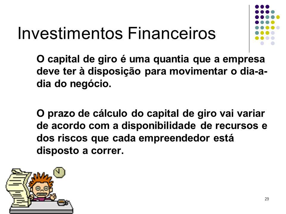 29 Investimentos Financeiros O capital de giro é uma quantia que a empresa deve ter à disposição para movimentar o dia-a- dia do negócio. O prazo de c