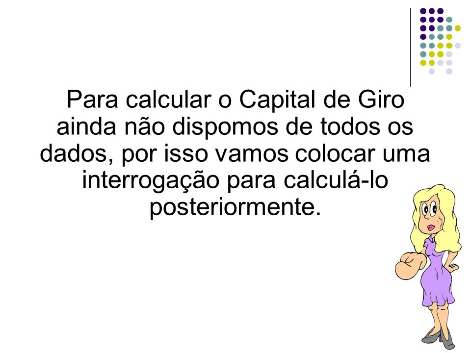 30 Para calcular o Capital de Giro ainda não dispomos de todos os dados, por isso vamos colocar uma interrogação para calculá-lo posteriormente.