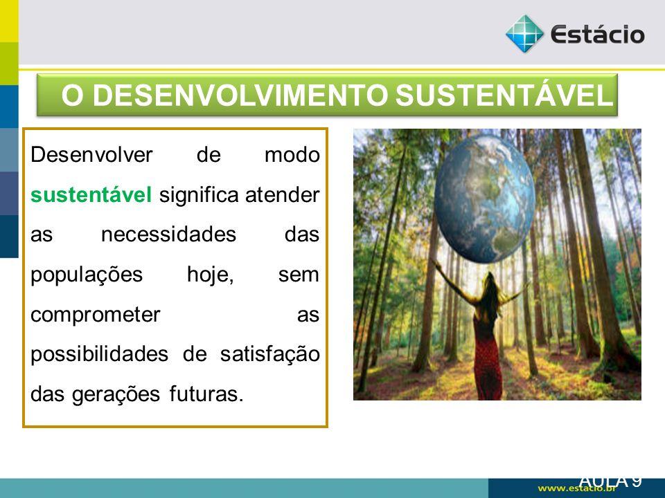 AULA 9 O DESENVOLVIMENTO SUSTENTÁVEL Desenvolver de modo sustentável significa atender as necessidades das populações hoje, sem comprometer as possibi