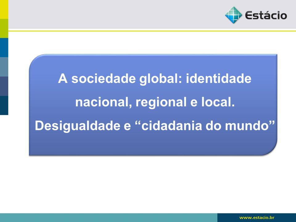 A sociedade global: identidade nacional, regional e local. Desigualdade e cidadania do mundo