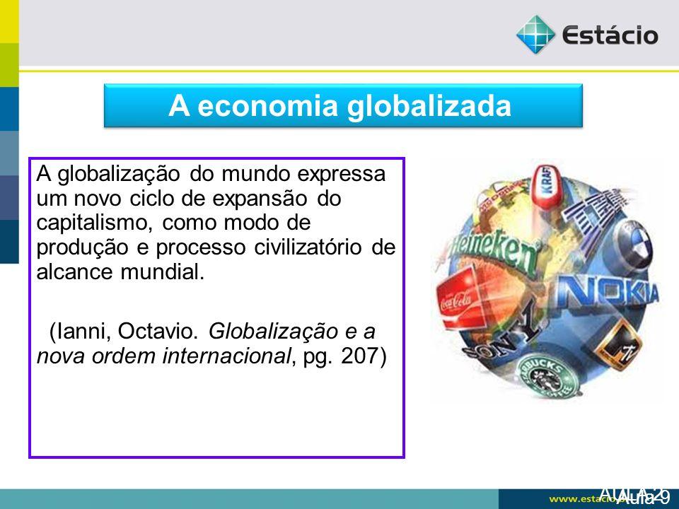 AULA 2 A globalização do mundo expressa um novo ciclo de expansão do capitalismo, como modo de produção e processo civilizatório de alcance mundial. (