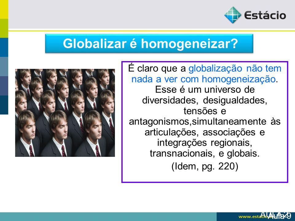 AULA 2 É claro que a globalização não tem nada a ver com homogeneização. Esse é um universo de diversidades, desigualdades, tensões e antagonismos,sim